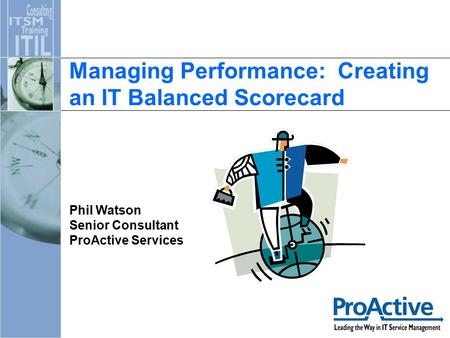 Managing Performance: Creating an IT Balanced Scorecard Phil Watson Senior Consultant ProActive Services.