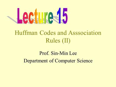 Huffman Codes and Asssociation Rules (II) Prof. Sin-Min Lee Department of Computer Science.