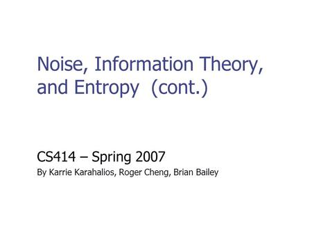 Noise, Information Theory, and Entropy (cont.) CS414 – Spring 2007 By Karrie Karahalios, Roger Cheng, Brian Bailey.