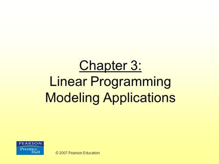 Chapter 3: Linear Programming Modeling Applications © 2007 Pearson Education.
