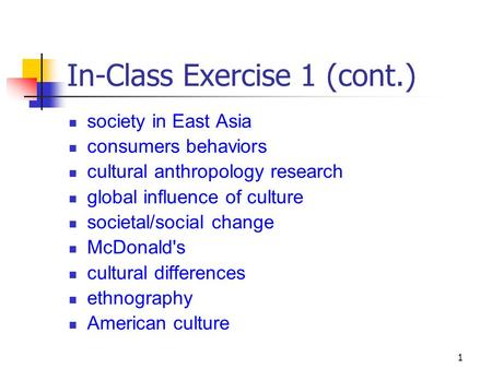 1 In-Class Exercise 1 (cont.) society in East Asia consumers behaviors cultural anthropology research global influence of culture societal/social change.