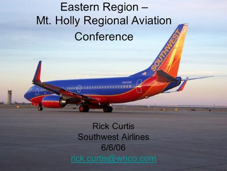 Eastern Region – Mt. Holly Regional Aviation Conference Rick Curtis Southwest Airlines 6/6/06
