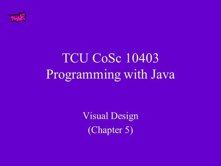 TCU CoSc 10403 Programming with Java Visual Design (Chapter 5)