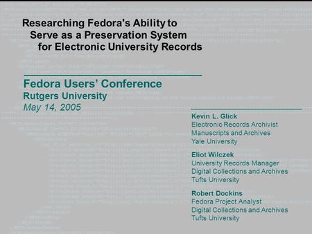 Fedora Users' Conference Rutgers University May 14, 2005 Researching Fedora's Ability to Serve as a Preservation System for Electronic University Records.
