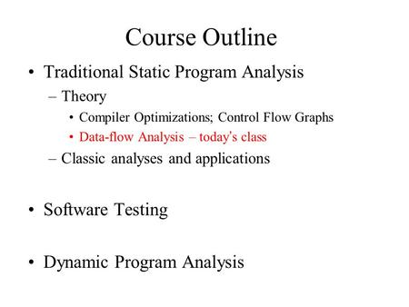 Course Outline Traditional Static Program Analysis –Theory Compiler Optimizations; Control Flow Graphs Data-flow Analysis – today's class –Classic analyses.