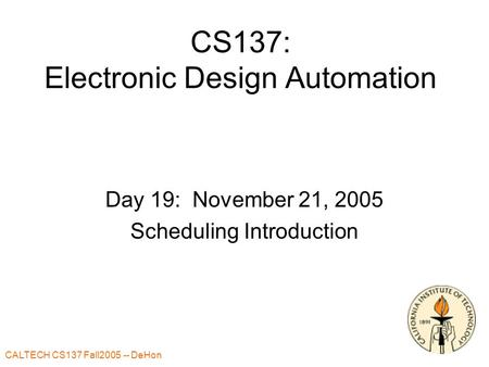 CALTECH CS137 Fall2005 -- DeHon 1 CS137: Electronic Design Automation Day 19: November 21, 2005 Scheduling Introduction.