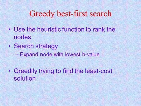 Greedy best-first search Use the heuristic function to rank the nodes Search strategy –Expand node with lowest h-value Greedily trying to find the least-cost.