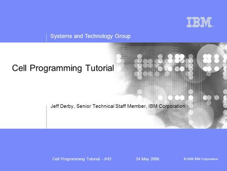 Systems and Technology Group © 2006 IBM Corporation Cell Programming Tutorial - JHD24 May 2006 Cell Programming Tutorial Jeff Derby, Senior Technical Staff.
