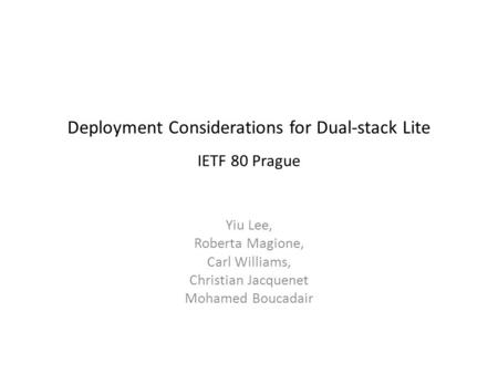 Deployment Considerations for Dual-stack Lite IETF 80 Prague Yiu Lee, Roberta Magione, Carl Williams, Christian Jacquenet Mohamed Boucadair.