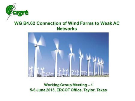 WG B4.62 Connection of Wind Farms to Weak AC Networks Working Group Meeting – 1 5-6 June 2013, ERCOT Office, Taylor, Texas.