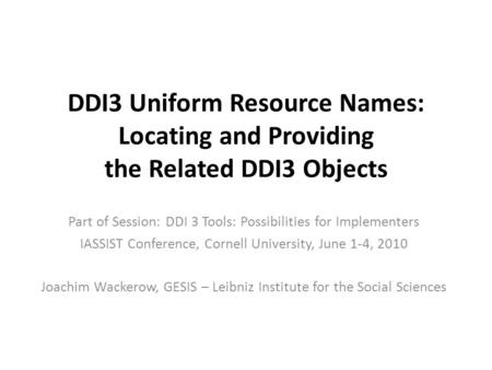 DDI3 Uniform Resource Names: Locating and Providing the Related DDI3 Objects Part of Session: DDI 3 Tools: Possibilities for Implementers IASSIST Conference,