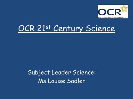 OCR 21 st Century Science Subject Leader Science: Ms Louise Sadler.