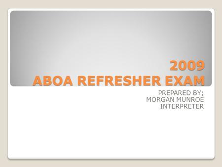 2009 ABOA REFRESHER EXAM PREPARED BY; MORGAN MUNROE INTERPRETER.