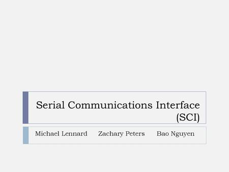 Serial Communications Interface (SCI) Michael LennardZachary PetersBao Nguyen.