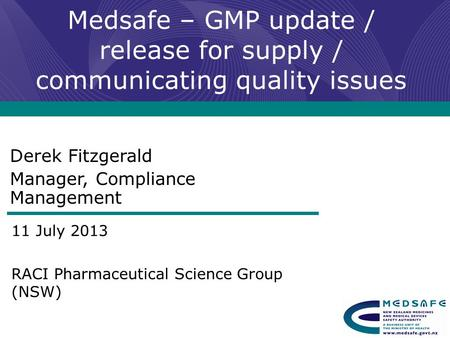 Medsafe – GMP update / release for supply / communicating quality issues Derek Fitzgerald Manager, Compliance Management 11 July 2013 RACI Pharmaceutical.