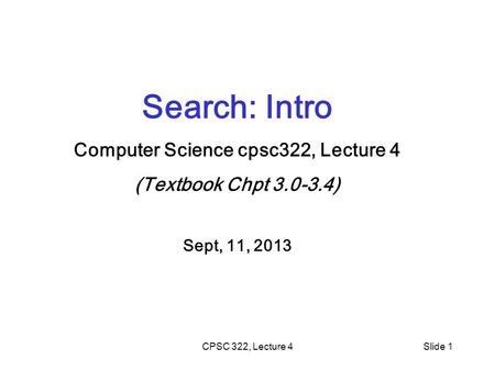 CPSC 322, Lecture 4Slide 1 Search: Intro Computer Science cpsc322, Lecture 4 (Textbook Chpt 3.0-3.4) Sept, 11, 2013.