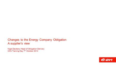 Changes to the Energy Company Obligation A supplier's view Nigel Dewbery Head of Obligation Delivery CAN Training Day 7 th October 2014.