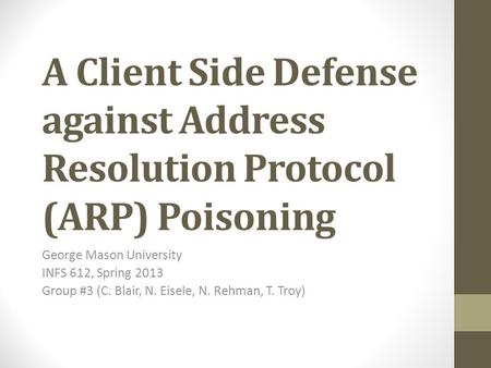 A Client Side Defense against Address Resolution Protocol (ARP) Poisoning George Mason University INFS 612, Spring 2013 Group #3 (C. Blair, N. Eisele,