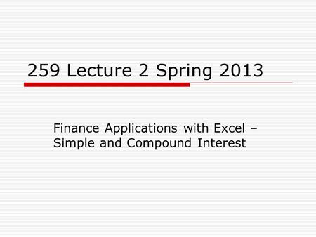259 Lecture 2 Spring 2013 Finance Applications with Excel – Simple and Compound Interest.