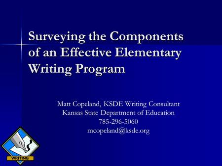 Surveying the Components of an Effective Elementary Writing Program Matt Copeland, KSDE Writing Consultant Kansas State Department of Education 785-296-5060.