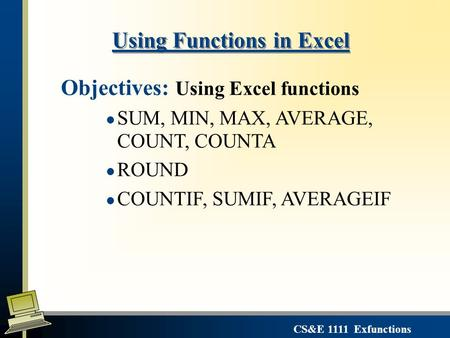 CS&E 1111 Exfunctions Using Functions in Excel Objectives: Using Excel functions l SUM, MIN, MAX, AVERAGE, COUNT, COUNTA l ROUND l COUNTIF, SUMIF, AVERAGEIF.