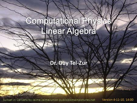Computational Physics Linear Algebra Dr. Guy Tel-Zur Sunset in Caruaru by Jaime JaimeJunior. publicdomainpictures.netVersion 4-11-10, 14:00.