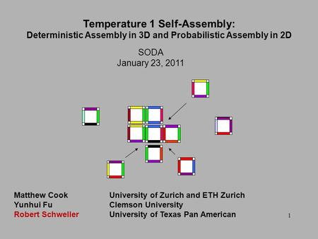 1 SODA January 23, 2011 Temperature 1 Self-Assembly: Deterministic Assembly in 3D and Probabilistic Assembly in 2D Matthew CookUniversity of Zurich and.