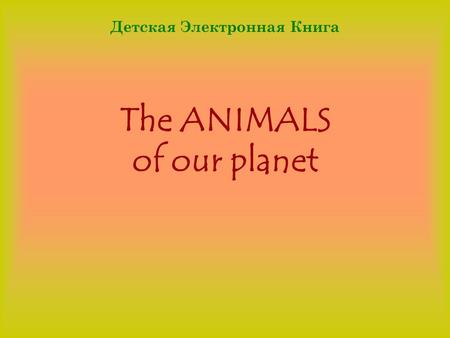 The ANIMALS of our planet Детская Электронная Книга.