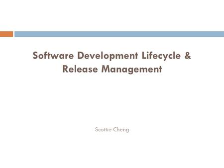 Software Development Lifecycle & Release Management Scottie Cheng.