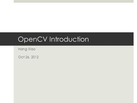 OpenCV Introduction Hang Xiao Oct 26, 2012. History  1999 Jan : lanched by Intel, real time machine vision library for UI, optimized code for intel 