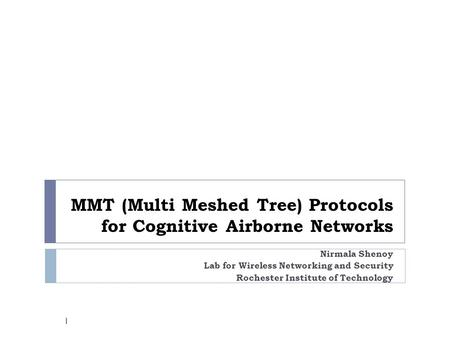 MMT (Multi Meshed Tree) Protocols for Cognitive Airborne Networks Nirmala Shenoy Lab for Wireless Networking and Security Rochester Institute of Technology.