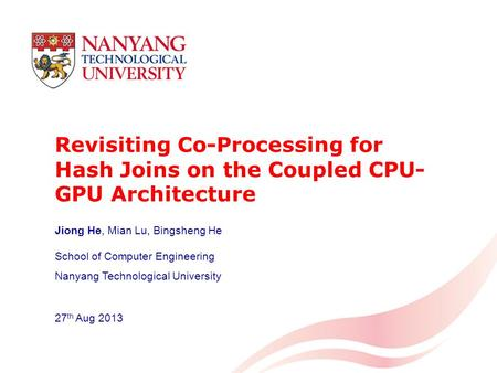 Revisiting Co-Processing for Hash Joins on the Coupled CPU- GPU Architecture School of Computer Engineering Nanyang Technological University 27 th Aug.