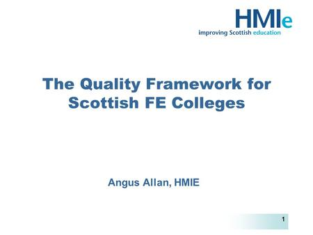 HM Inspectorate of Education 1 The Quality Framework for Scottish FE Colleges Angus Allan, HMIE.