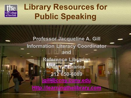 Library Resources for Public Speaking Professor Jacqueline A. Gill Information Literacy Coordinator and Reference Librarian CCNY Libraries 212 650-6089.