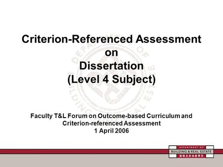 Criterion-Referenced Assessment on Dissertation (Level 4 Subject) Faculty T&L Forum on Outcome-based Curriculum and Criterion-referenced Assessment 1 April.