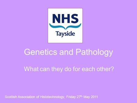 Genetics and Pathology What can they do for each other? Scottish Association of Histotechnology; Friday 27 th May 2011.