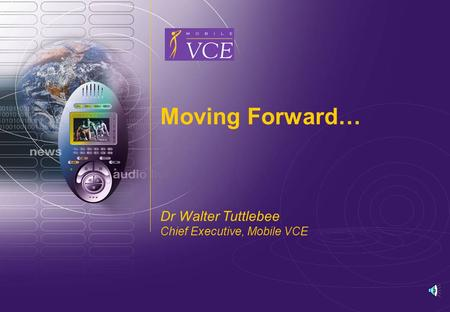 www.mobilevce.com © 2006 Mobile VCE Moving Forward… Dr Walter Tuttlebee Chief Executive, Mobile VCE.