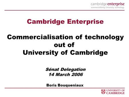 Cambridge Enterprise Commercialisation of technology out of University of Cambridge Sénat Delegation 14 March 2006 Boris Bouqueniaux.