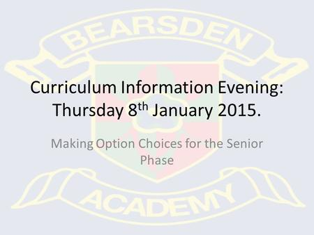 Curriculum Information Evening: Thursday 8 th January 2015. Making Option Choices for the Senior Phase.