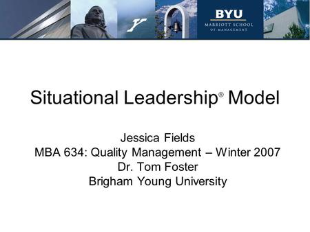 Situational Leadership ® Model Jessica Fields MBA 634: Quality Management – Winter 2007 Dr. Tom Foster Brigham Young University.