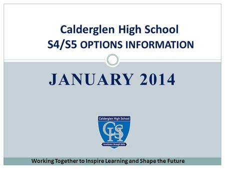 JANUARY 2014 Calderglen High School S4/S5 OPTIONS INFORMATION Working Together to Inspire Learning and Shape the Future.