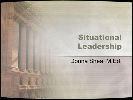 Situational Leadership Donna Shea, M.Ed.. Objectives By the end of this presentation you should be able to: Discuss the four leadership styles Discuss.