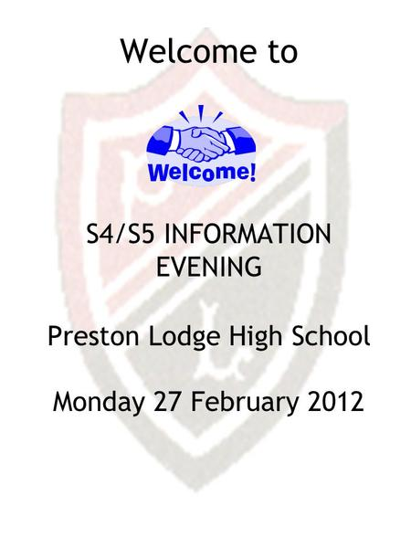 Welcome to S4/S5 INFORMATION EVENING Preston Lodge High School Monday 27 February 2012.