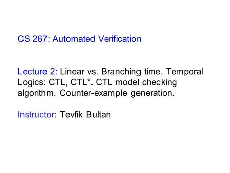CS 267: Automated Verification Lecture 2: Linear vs. Branching time. Temporal Logics: CTL, CTL*. CTL model checking algorithm. Counter-example generation.