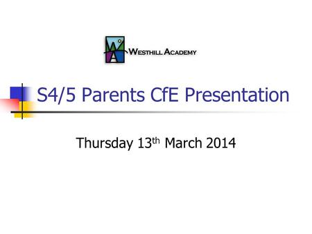 S4/5 Parents CfE Presentation Thursday 13 th March 2014.
