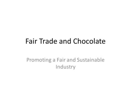 Fair Trade and Chocolate Promoting a Fair and Sustainable Industry.