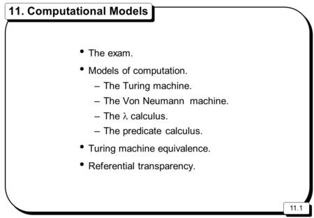 11.1 11. Computational Models The exam. Models of computation. –The Turing machine. –The Von Neumann machine. –The calculus. –The predicate calculus. Turing.