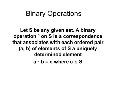 Binary Operations Let S be any given set. A binary operation  on S is a correspondence that associates with each ordered pair (a, b) of elements of S.