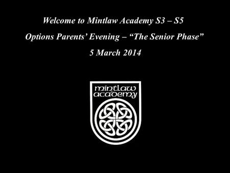 "Welcome to Mintlaw Academy S3 – S5 Options Parents' Evening – ""The Senior Phase"" 5 March 2014."