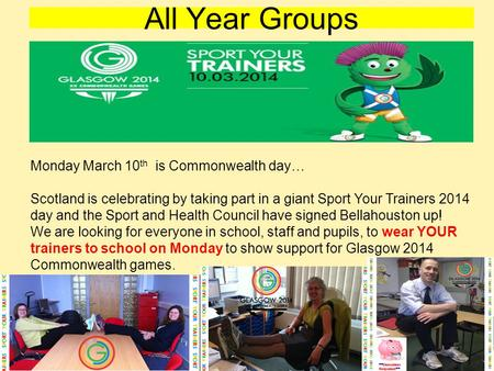 All Year Groups Monday March 10 th is Commonwealth day… Scotland is celebrating by taking part in a giant Sport Your Trainers 2014 day and the Sport and.